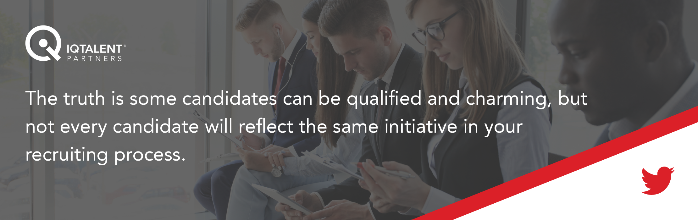 The truth is some candidates can be qualified and charming, but not every candidate will reflect the same initiative in your recruiting process.