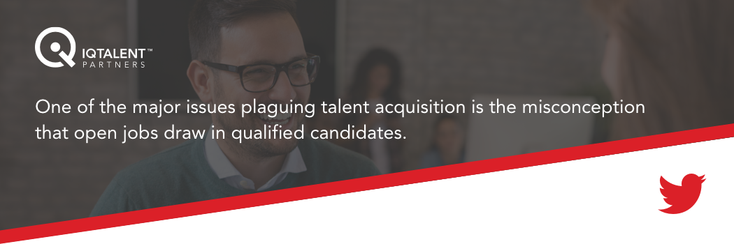 one of the major issues plaguing talent acquisition is the misconception that open jobs draw in qualified candidates