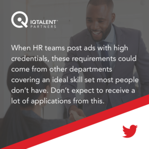 When HR teams post ads with high credentials, these requirements could come from other departments covering an ideal skill set most people don't have. Don't expect to receive a lot of applications from this.