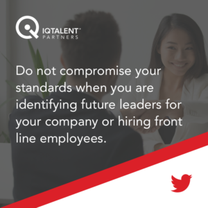 Do not compromise your standards when you are identifying future leaders for your company or hiring front-line employees.