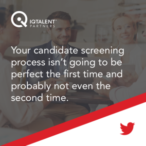 Your candidate screening process isn't going to be perfect the first time and probably not even the second time