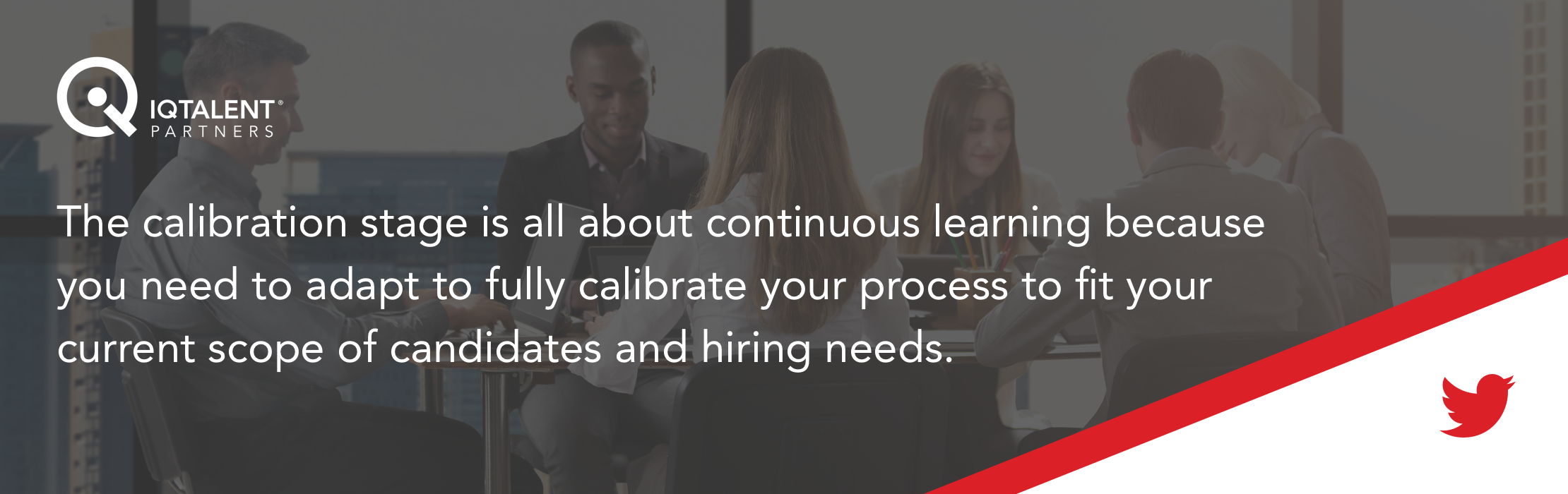 The calibration stage is all about continuous learning because you need to adapt to fully calibrate your process to fit your current scope of candidates and hiring needs.