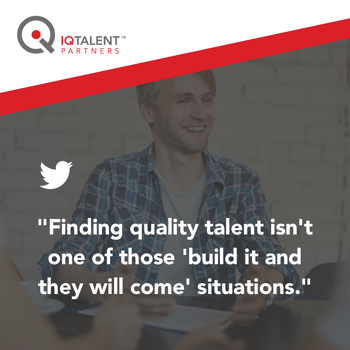 finding quality talent isn't one of those 'build it and they will come' situations.