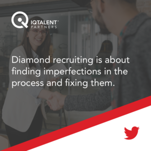 Diamond recruiting is about finding imperfections in the process and fixing them.
