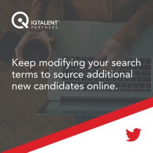 Keep modifying your search terms to source additional new candidates online.